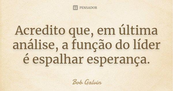 Acredito que, em última análise, a função do líder é espalhar esperança.... Frase de Bob Galvin.