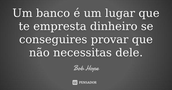 Um banco é um lugar que te empresta dinheiro se conseguires provar que não necessitas dele.... Frase de Bob Hope.