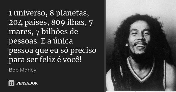 1 universo, 8 planetas, 204 países, 809 ilhas, 7 mares, 7 bilhões de pessoas. E a única pessoa que eu só preciso para ser feliz é você!... Frase de Bob Marley.