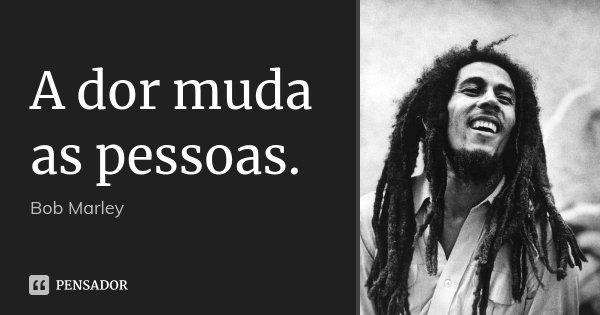 A dor muda as pessoas.... Frase de Bob Marley.