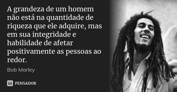 A grandeza de um homem não está na quantidade de riqueza que ele adquire, mas em sua integridade e habilidade de afetar positivamente as pessoas ao redor.... Frase de Bob Marley.
