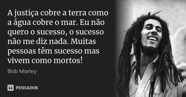 A justiça cobre a terra como a água cobre o mar. Eu não quero o sucesso, o sucesso não me diz nada. Muitas pessoas têm sucesso mas vivem como mortos!... Frase de Bob Marley.