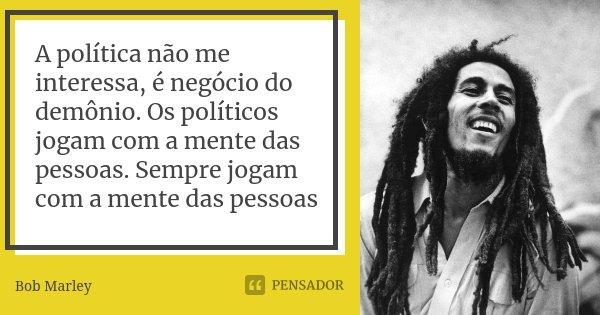 A política não me interessa, é negócio do demônio. Os políticos jogam com a mente das pessoas. Sempre jogam com a mente das pessoas... Frase de Bob Marley.