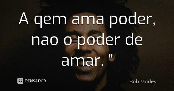 "A qem ama poder, nao o poder de amar. ""... Frase de Bob Marley."