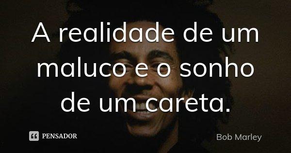 A realidade de um maluco e o sonho de um careta.... Frase de Bob Marley.