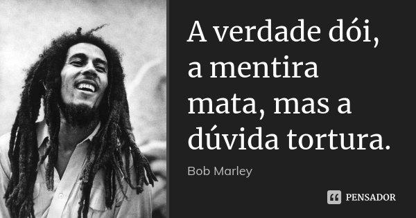 A verdade dói, a mentira mata, mas a dúvida tortura.... Frase de Bob Marley.