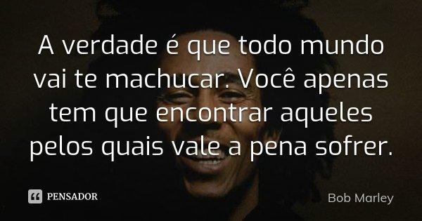 A verdade é que todo mundo vai te machucar. Você apenas tem que encontrar aqueles pelos quais vale a pena sofrer.... Frase de Bob Marley.