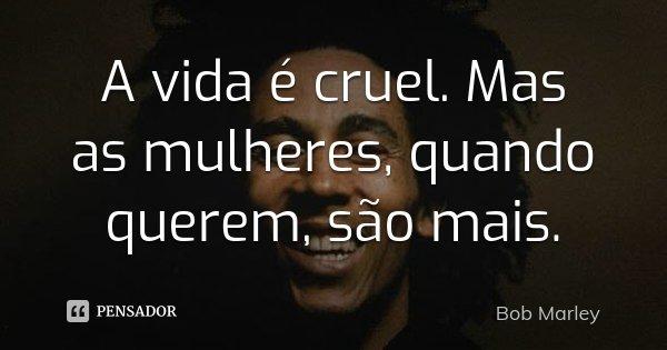 A vida é cruel. Mas as mulheres, quando querem, são mais.... Frase de Bob Marley.