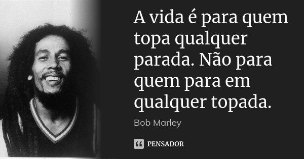 A vida é para quem topa qualquer parada. Não para quem para em qualquer topada.... Frase de Bob Marley.
