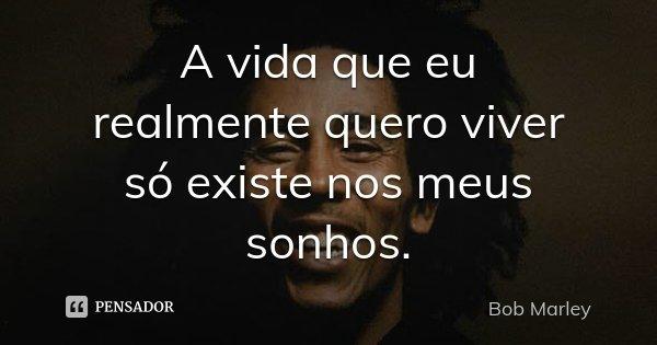 A vida que eu realmente quero viver só existe nos meus sonhos.... Frase de Bob Marley.