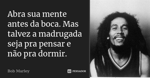 Abra sua mente antes da boca. Mas talvez a madrugada seja pra pensar e não pra dormir.... Frase de Bob Marley.
