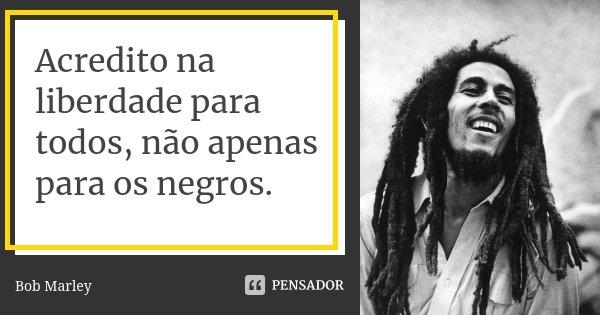 Acredito na liberdade para todos, não apenas para os negros.... Frase de Bob Marley.