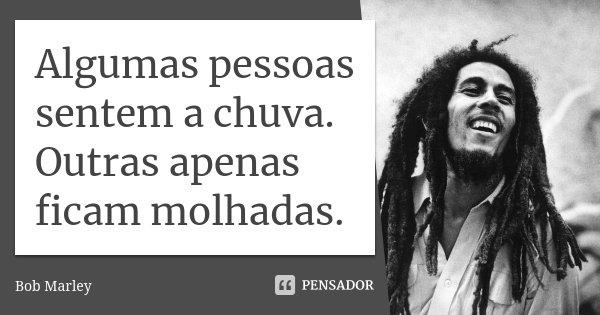 Algumas pessoas sentem a chuva. Outras apenas ficam molhadas.... Frase de Bob Marley.
