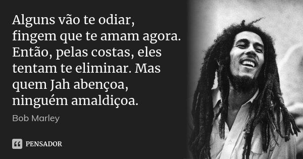 Alguns vão te odiar, fingem que te amam agora. Então, pelas costas, eles tentam te eliminar. Mas quem Jah abençoa, ninguém amaldiçoa.... Frase de Bob Marley.