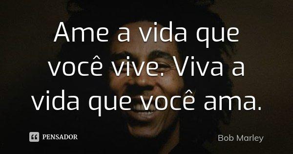 Ame a vida que você vive. Viva a vida que você ama.... Frase de Bob Marley.