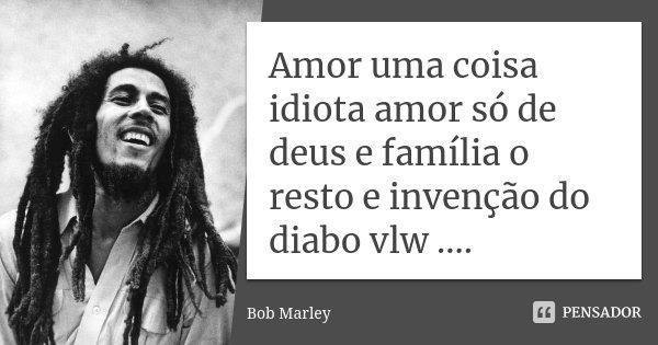 Amor uma coisa idiota amor só de deus e família o resto e invenção do diabo vlw ....... Frase de Bob Marley.