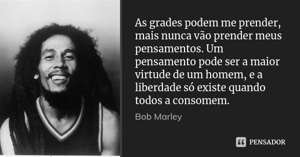 As grades podem me prender, mais nunca vão prender meus pensamentos. Um pensamento pode ser a maior virtude de um homem, e a liberdade só existe quando todos a ... Frase de Bob Marley.