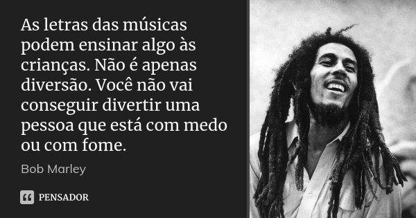 As letras das músicas podem ensinar algo às crianças. Não é apenas diversão. Você não vai conseguir divertir uma pessoa que está com medo ou com fome.... Frase de Bob Marley.