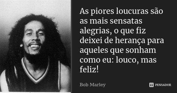 As piores loucuras são as mais sensatas alegrias, o que fiz deixei de herança para aqueles que sonham como eu: louco, mas feliz!... Frase de Bob Marley.