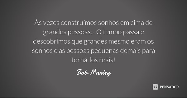 Às vezes construímos sonhos em cima de grandes pessoas... O tempo passa e descobrimos que grandes mesmo eram os sonhos e as pessoas pequenas demais para torná-l... Frase de Bob Marley.