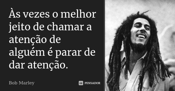 Às vezes o melhor jeito de chamar a atenção de alguém é parar de dar atenção.... Frase de Bob Marley.