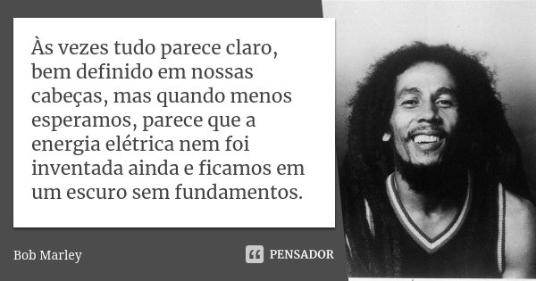 Às vezes tudo parece claro, bem definido em nossas cabeças, mas quando menos esperamos, parece que a energia elétrica nem foi inventada ainda e ficamos em um es... Frase de Bob Marley.