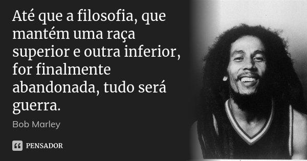 Até que a filosofia, que mantém uma raça superior e outra inferior, for finalmente abandonada, tudo será guerra.... Frase de Bob Marley.