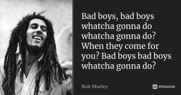 Bad boys, bad boys whatcha gonna do whatcha gonna do? When they come for you? Bad boys bad boys whatcha gonna do?... Frase de Bob Marley.