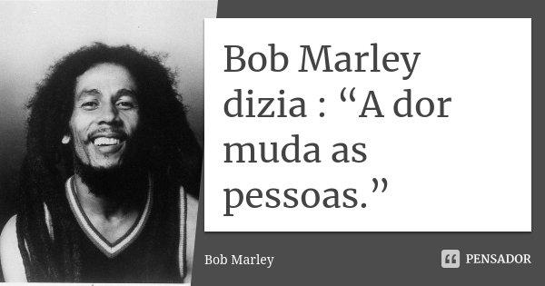 """Bob Marley dizia : """"A dor muda as pessoas.""""... Frase de Bob Marley."""