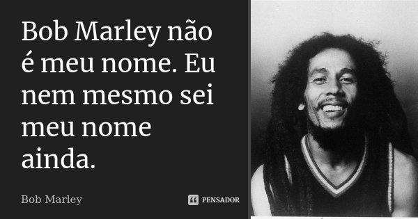 Bob Marley não é meu nome. Eu nem mesmo sei meu nome ainda.... Frase de Bob Marley.