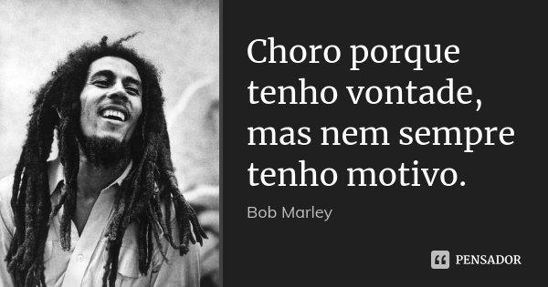 Choro porque tenho vontade, mas nem sempre tenho motivo.... Frase de Bob Marley.