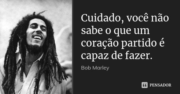 Cuidado, você não sabe o que um coração partido é capaz de fazer.... Frase de Bob Marley.