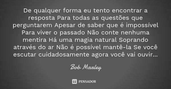 De qualquer forma eu tento encontrar a resposta Para todas as questões que perguntarem Apesar de saber que é impossível Para viver o passado Não conte nenhuma m... Frase de Bob Marley.