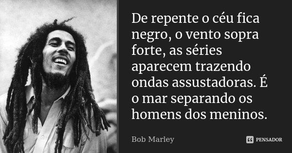 De repente o céu fica negro, o vento sopra forte, as séries aparecem trazendo ondas assustadoras. É o mar separando os homens dos meninos.... Frase de Bob Marley.