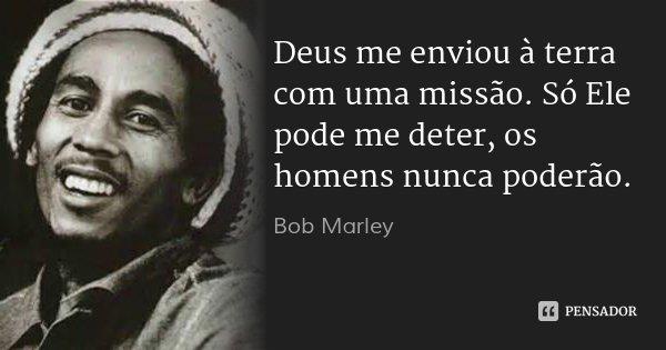 Deus me enviou à terra com uma missão. Só Ele pode me deter, os homens nunca poderão.... Frase de Bob Marley.