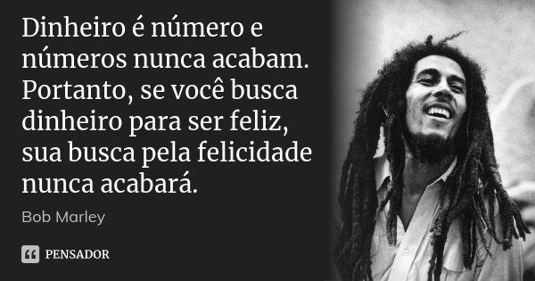 Dinheiro é número e números nunca acabam. Portanto, se você busca dinheiro para ser feliz, sua busca pela felicidade nunca acabará.... Frase de Bob Marley.