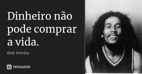 Dinheiro não pode comprar a vida.... Frase de Bob Marley.