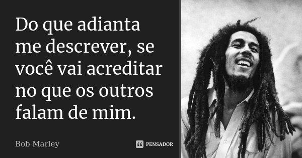 Do que adianta me descrever, se você vai acreditar no que os outros falam de mim.... Frase de Bob Marley.