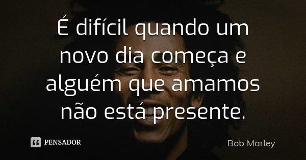 É difícil quando um novo dia começa e alguém que amamos não está presente.... Frase de Bob Marley.