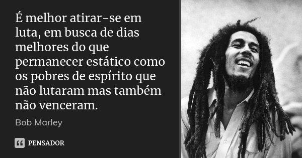 É melhor atirar-se em luta, em busca de dias melhores do que permanecer estático como os pobres de espírito que não lutaram mas também não venceram.... Frase de Bob Marley.