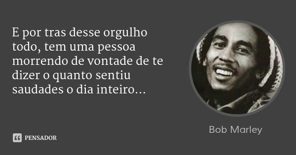 E por tras desse orgulho todo, tem uma pessoa morrendo de vontade de te dizer o quanto sentiu saudades o dia inteiro...... Frase de Bob Marley.