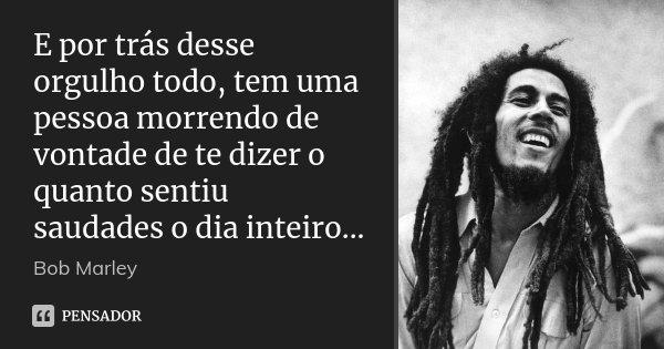 E por trás desse orgulho todo, tem uma pessoa morrendo de vontade de te dizer o quanto sentiu saudades o dia inteiro...... Frase de Bob Marley.