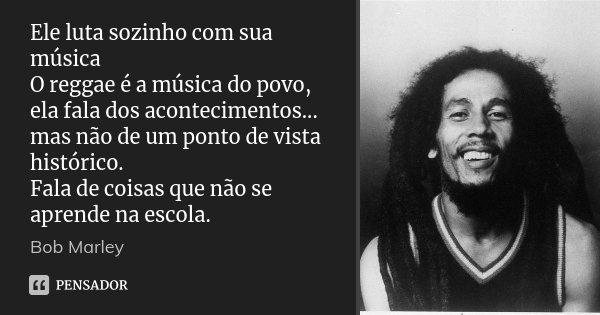 Ele luta sozinho com sua música O reggae é a música do povo, ela fala dos acontecimentos... mas não de um ponto de vista histórico. Fala de coisas que não se ap... Frase de Bob Marley.
