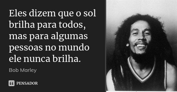 Eles dizem que o sol brilha para todos, mas para algumas pessoas no mundo ele nunca brilha.... Frase de Bob Marley.