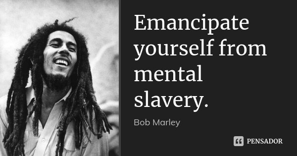 Emancipate yourself from mental slavery.... Frase de Bob Marley.