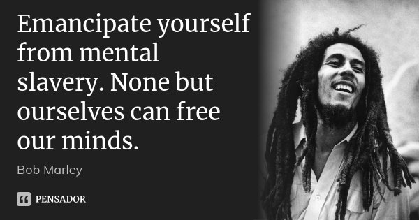 Emancipate yourself from mental slavery. None but ourselves can free our minds.... Frase de Bob Marley.