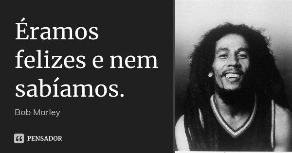 Éramos felizes e nem sabíamos.... Frase de Bob Marley.
