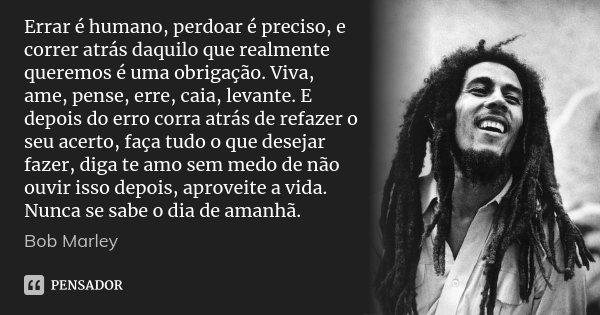 Errar é humano, perdoar é preciso, e correr atrás daquilo que realmente queremos é uma obrigação. Viva, ame, pense, erre, caia, levante. E depois do erro corra ... Frase de Bob Marley.