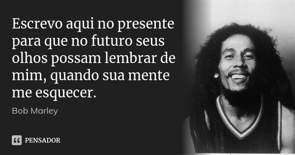 Escrevo aqui no presente para que no futuro seus olhos possam lembrar de mim, quando sua mente me esquecer.... Frase de Bob Marley.