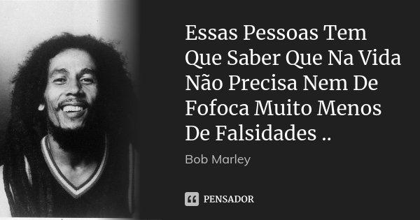 Essas Pessoas Tem Que Saber Que Na Vida Não Precisa Nem De Fofoca Muito Menos De Falsidades ..... Frase de Bob Marley.